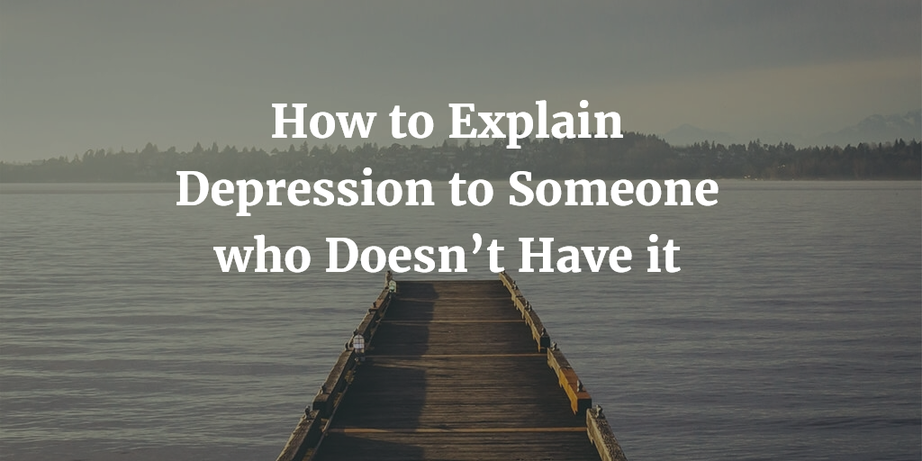 How To Explain Depression To Someone Who Doesn T Understand