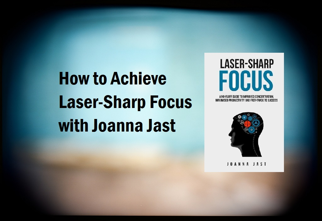 How to Achieve Laser-Sharp Focus (Interview with Best-selling author Joanna Jast)