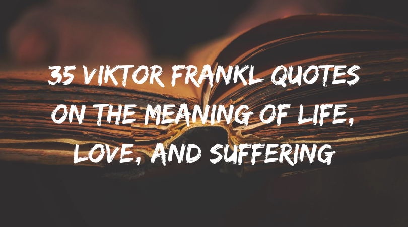 21 Viktor Frankl Quotes on the Meaning of Life, Love, and Suffering