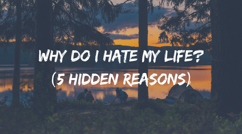 Why do I hate my life? (5 hidden reasons & how to love life ...