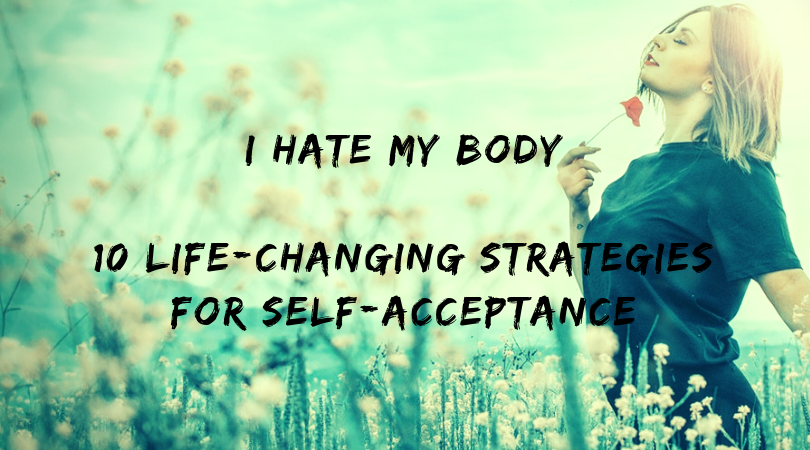 I Hate My Body 10 Life Changing Strategies For Self Acceptance