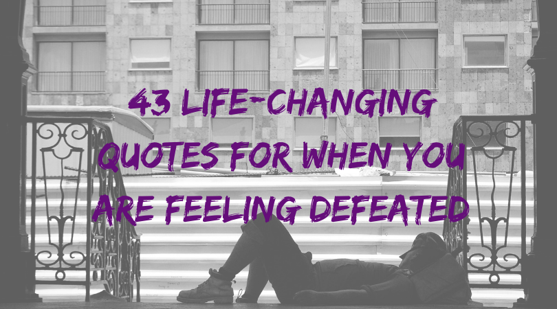 43 Life-Changing Quotes For When You Are Feeling Defeated