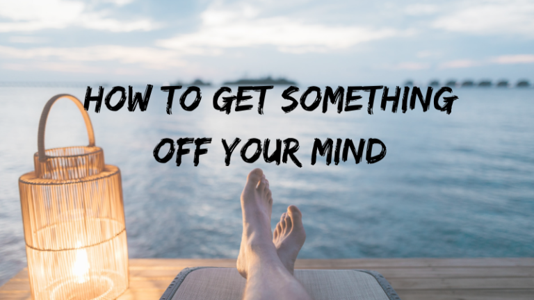 How To Get Something Off Your Mind