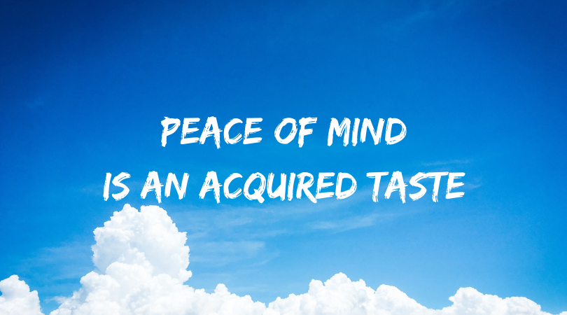 Peace of Mind is An Acquired Taste