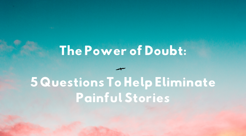 The Power of Doubt: 5 Questions To Help Eliminate Painful Stories