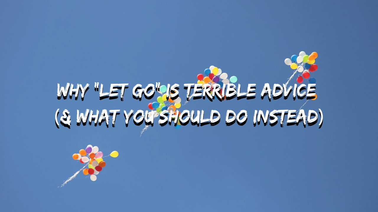 """Why """"Let Go"""" Is Terrible Advice (& what you should do instead)"""