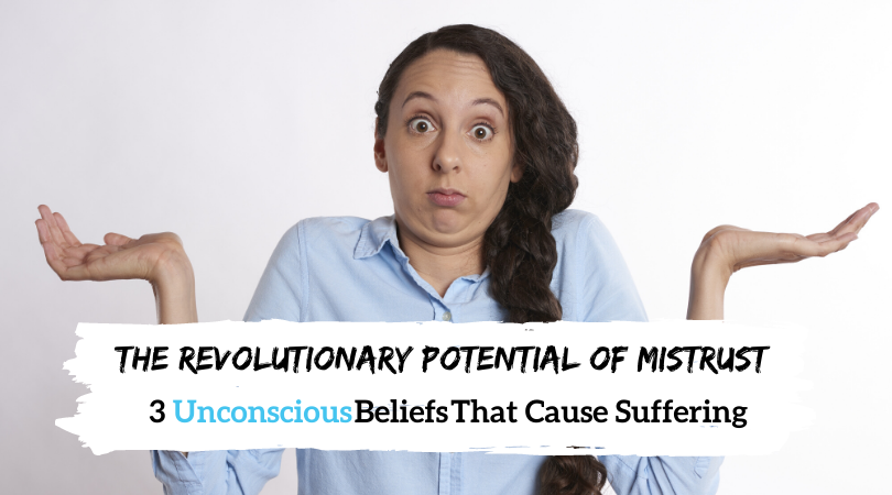 The Revolutionary Potential of Mistrust: 3 Unconscious Stories That Cause Suffering